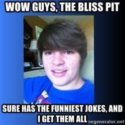 Dumb Dan  - Wow guys, the bliss pit sure has the funniest jokes, and I get them all