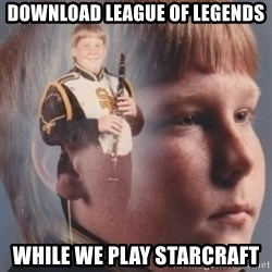 band kid  - download league of legends while we play starcraft