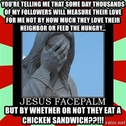 Jesus Facepalm - You're telling me that some day Thousands of my followers will measure their love for me not by how much they love their neighbor or feed the hungry... but By Whether or not they eat a Chicken Sandwich??!!!