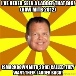 Jerry Lawler - I've never Seen a Ladder that Big! (RAW MITB 2012) (Smackdown MITB 2010) called, They want their ladder back!
