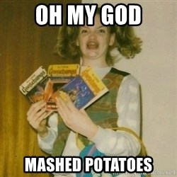 ermahgerd, mershed perderders girl - Oh my god mashed potatoes