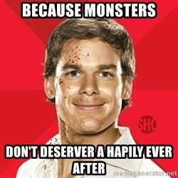 Dexter Showtime - because monsters don't deserver a hapily ever after