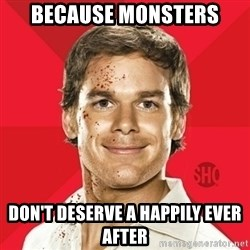 Dexter Showtime - because monsters don't deserve a happily ever after