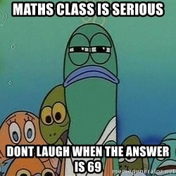 Serious Fish Spongebob - maths class is serious dont laugh when the answer is 69
