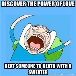 Finn from adventure time - Discover the poWer of love Beat someone to death with a sweater