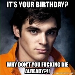 Walter Jr. - It's your birthday? Why don't you fucking die already?!!