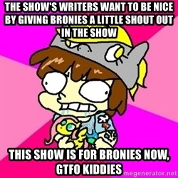 rabid idiot brony - the show's writers want to be nice by giving bronies a little shout out in the show this show is for bronies now, gtfo kiddies