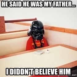Sad Darth vader - he said he was my father... i diddn't believe him