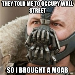 Bane - they told me to occupy wall street  So i brought a moab