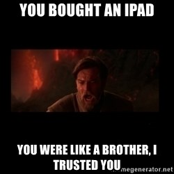 i trusted you - You bought an IPAD You Were like a brother, I trusted you