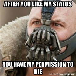 Bane - after you like my status you have my permission to die