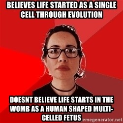 Liberal Douche Garofalo - believes life started as a single cell through evolution doesnt believe life starts in the womb as a human shaped multi-celled fetus