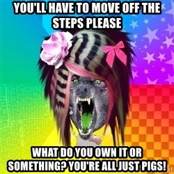 Insanity Scene Wolf - You'll have to move off the steps please WHAT DO YOU OWN IT OR SOMETHING? YOu're all just pigs!