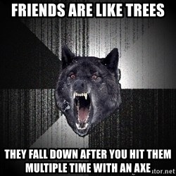 Insanity Wolf - Friends are like trees They Fall down after you hit them multiple time with an axe