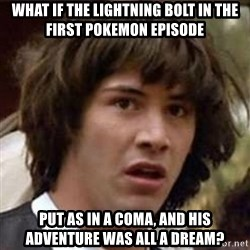 Conspiracy Keanu - what if the lightning bolt in the first pokemon episode put as in a coma, and his adventure was all a dream?