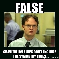 Schrute facts - FALSE Gravitation RULES don't include the symmetry rules