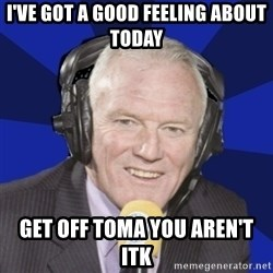 Optimistic Eddie Gray  - i've got a good feeling about today get off toma you aren't itk