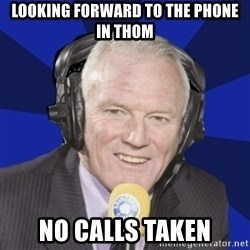 Optimistic Eddie Gray  - looking forward to the phone in thom no calls taken