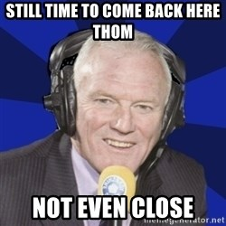 Optimistic Eddie Gray  - still time to come back here thom not even close