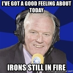 Optimistic Eddie Gray  - i've got a good feeling about today irons still in fire
