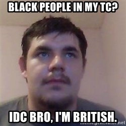 Ash the brit - black people in my tc? idc bro, i'm british.