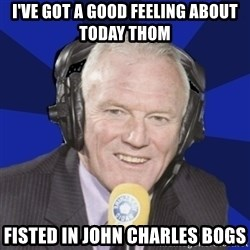 Optimistic Eddie Gray  - I'Ve got a good feeling about today thom fisted in john charles bogs