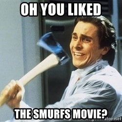 Patrick Bateman With Axe - oh you liked the smurfs movie?