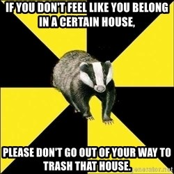 PuffBadger - If you don't feel like you belong in a certain house, please don't go out of your way to trash that house.