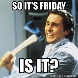 Patrick Bateman With Axe - SO it's friday is it?