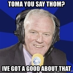 Optimistic Eddie Gray  - TOMA you say thom? ive got a good about that