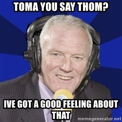Optimistic Eddie Gray  - toma you say thom? ive got a good feeling about that