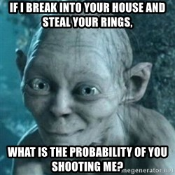 smeagol's precious - If I break into your house and steal your rings, What is the probability of you shooting me?