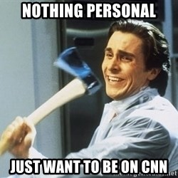 Patrick Bateman With Axe - nothing personal just want to be on cnn