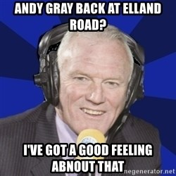 Optimistic Eddie Gray  - Andy Gray back at Elland road? I've Got a good feeling abnout that