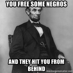 Abraham Lincoln  - You free some negros and they hit you from behind