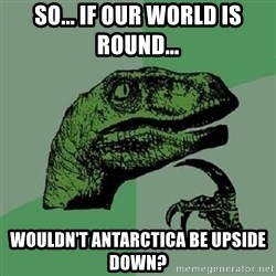 Philosoraptor - so... if our world is round... wouldn't antarctica be upside down?