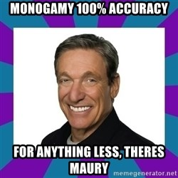 Maury - monogamy 100% accuracy For anything less, theres maury