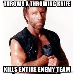 Chuck Norris Meme - Throws a throwing knife Kills entire enemy team