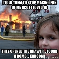Disaster Girl - i told them to stop making fun of me bcuz i loved 1D they opened the drawer... found a bomb... kaboom!