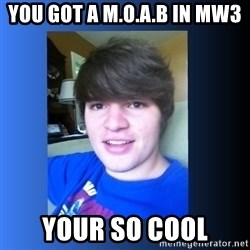 Dumb Dan  - you got a m.o.a.b in mw3 your so cool