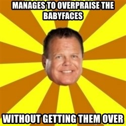 Jerry Lawler - manages to overpraise the babyfaces without getting them over