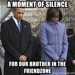 A moment of silence- obama - A moment of silence for our brother in the friendzone