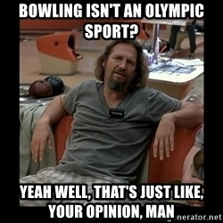 The Dude - bowling isn't an olympic sport? yeah well, that's just like, your opinion, man