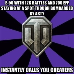 World of Tanks - e-50 with 12k battles and 700 eff staying at a spot though bombarded by arty instantly calls you cheaters