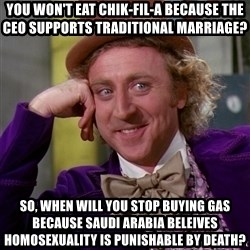 Willy Wonka - You won't eat chik-fil-a because the ceo supports traditional marriage? so, when will you stop buying gas because saudi arabia beleives homosexuality is punishable by death?