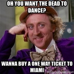 Willy Wonka - oh you want the dead to dance? wanna buy a one way ticket to miami