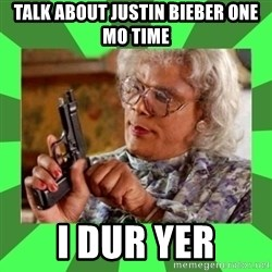 Madea - talk about justin bieber one mo time i dur yer