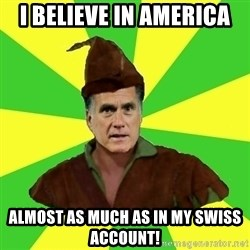 RomneyHood - I believe in America almost as much as in my Swiss account!