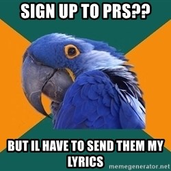 Paranoid Parrot - sign up to prs?? but il have to send them my lyrics