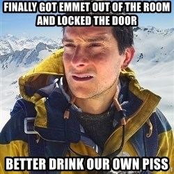 Bear Grylls Loneliness - finally got emmet out of the room and locked the door better drink our own piss